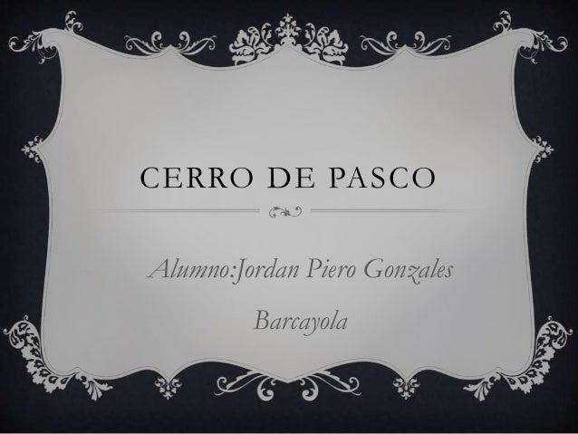 CERRO DE PASCO  Alumno:Jordan Piero Gonzales  Barcayola