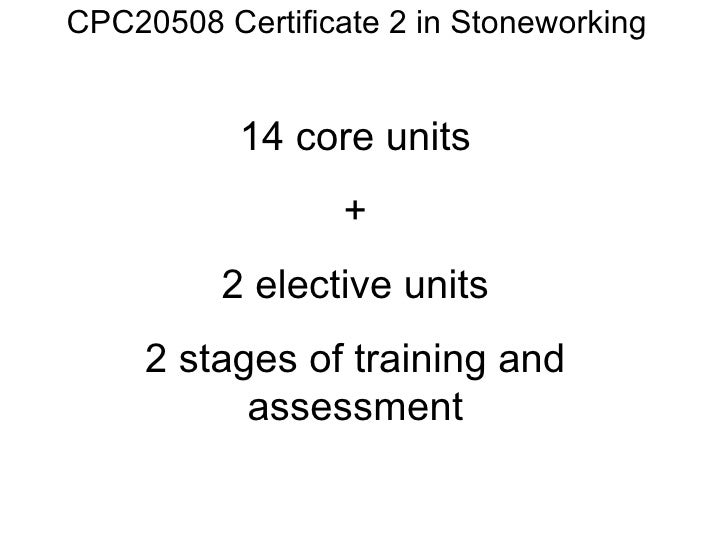 CPC20508 Certificate 2 in Stoneworking 14 core units + 2 elective units 2 stages of training and assessment