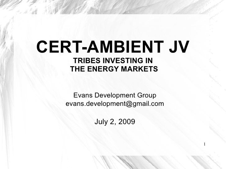 CERT-AMBIENT JV  TRIBES INVESTING IN   THE ENERGY MARKETS Evans Development Group [email_address] July 2, 2009