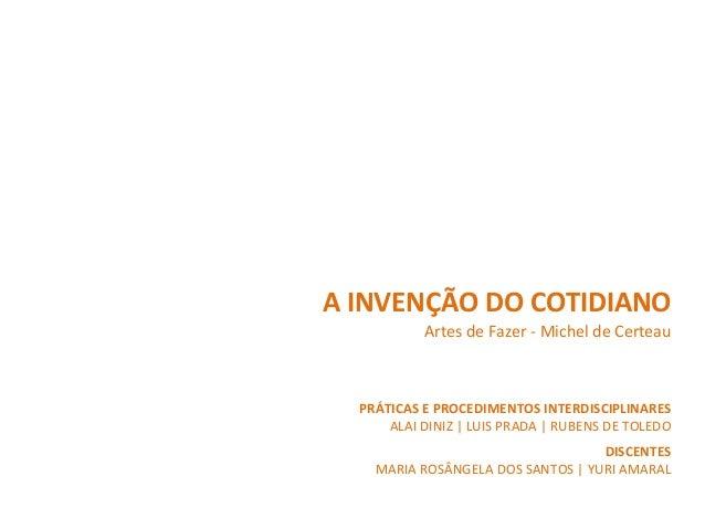 A  INVENÇÃO  DO  COTIDIANO   Artes  de  Fazer  -‐  Michel  de  Certeau   DISCENTES   MARIA  ROS...