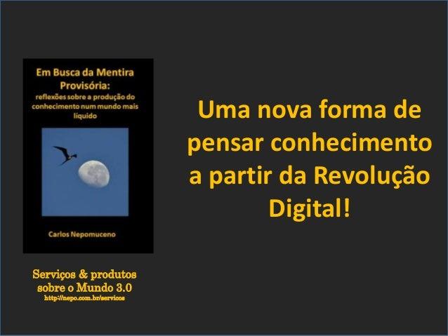Serviços & produtos sobre o Mundo 3.0 http://nepo.com.br/servicos Uma nova forma de pensar conhecimento a partir da Revolu...