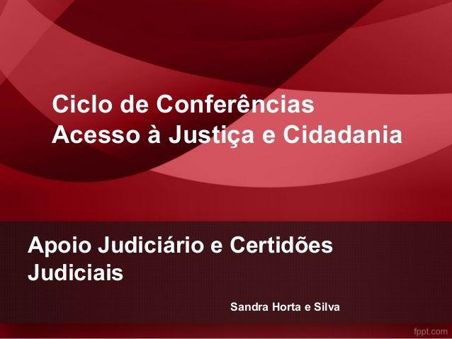 Apoio Judiciário e Certidões Judiciais Ciclo de Conferências Acesso à Justiça e Cidadania Sandra Horta e Silva
