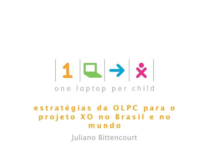 estratégias da OLPC para o projeto XO no Brasil e no          mundo      Juliano Bittencourt