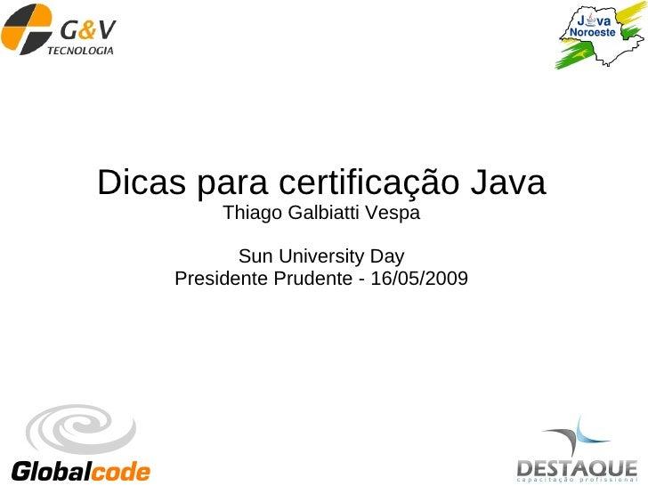 Dicas para certificação Java          Thiago Galbiatti Vespa             Sun University Day     Presidente Prudente - 16/0...