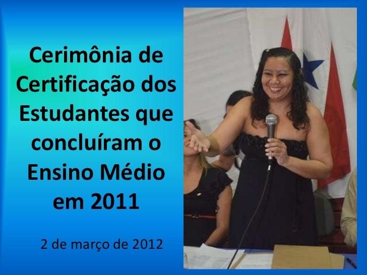 Cerimônia deCertificação dosEstudantes que concluíram o Ensino Médio   em 2011  2 de março de 2012
