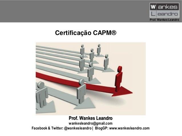 Prof. Wankes Leandro  Certificação CAPM®  Prof. Wankes Leandro wankesleandro@gmail.com Facebook & Twitter: @wankesleandro ...
