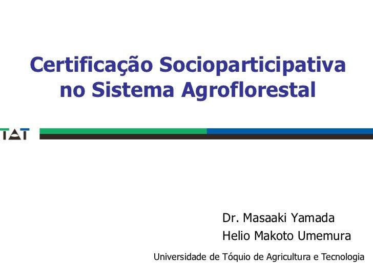 Certificação Socioparticipativa  no Sistema Agroflorestal                            Dr. Masaaki Yamada                   ...