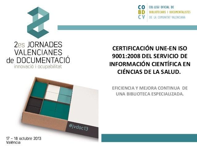 CERTIFICACIÓN UNE-EN ISO 9001:2008 DEL SERVICIO DE INFORMACIÓN CIENTÍFICA EN CIÉNCIAS DE LA SALUD. EFICIENCIA Y MEJORA CON...