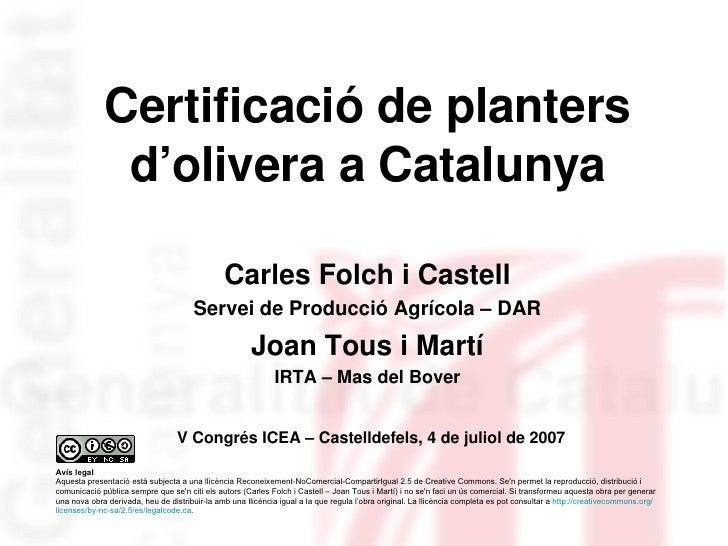 Certificació de planters d'olivera a Catalunya Carles Folch i Castell Servei de Producció Agrícola – DAR Joan Tous i Martí...
