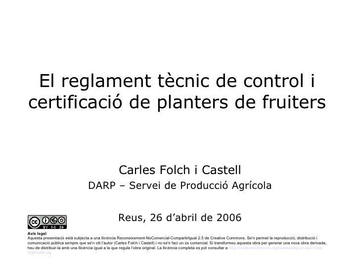 El reglament tècnic de control i certificació de planters de fruiters Carles Folch i Castell DARP – Servei de Producció Ag...