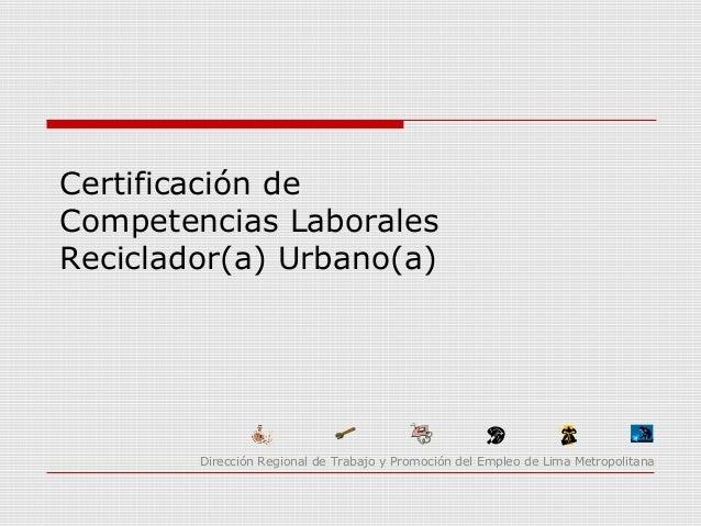 Certificación de Competencias Laborales Reciclador(a) Urbano(a) Dirección Regional de Trabajo y Promoción del Empleo de Li...