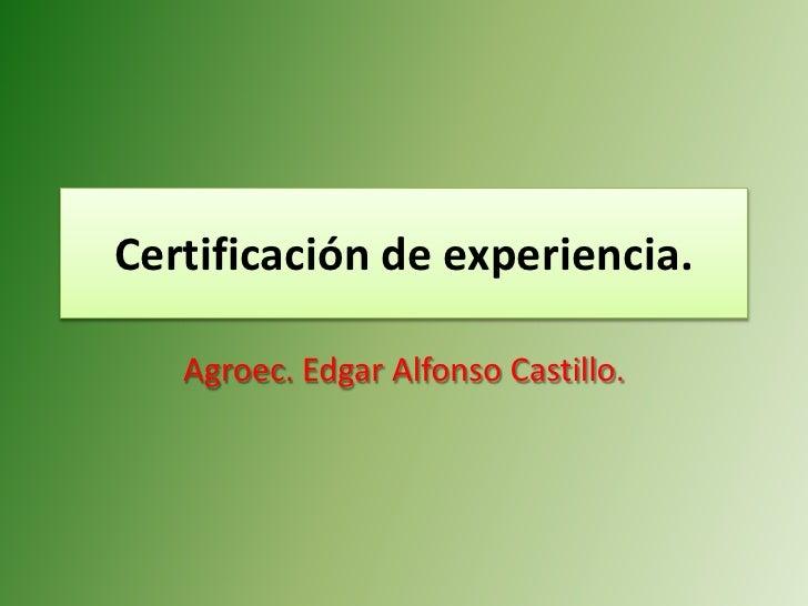 Certificación de experiencia.     Agroec. Edgar Alfonso Castillo.