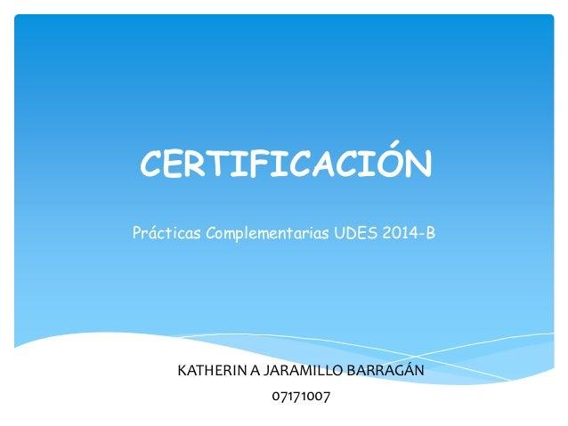 CERTIFICACIÓN  Prácticas Complementarias UDES 2014-B  KATHERIN A JARAMILLO BARRAGÁN  07171007