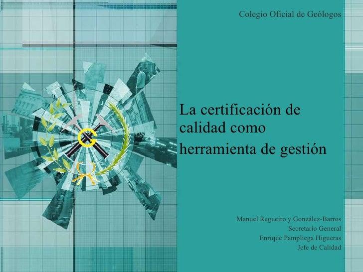 La certificación de calidad como herramienta de gestión   Colegio Oficial de Geólogos Manuel Regueiro y González-Barros Se...