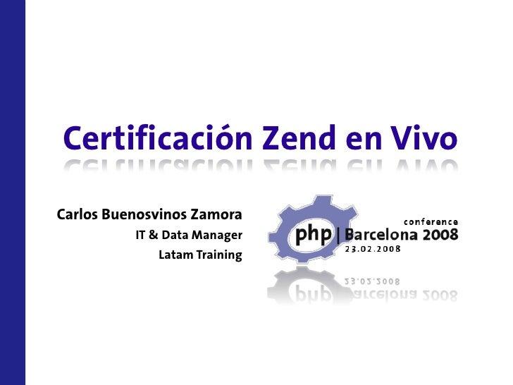 Certificación Zend en Vivo Carlos Buenosvinos Zamora           IT & Data Manager               Latam Training