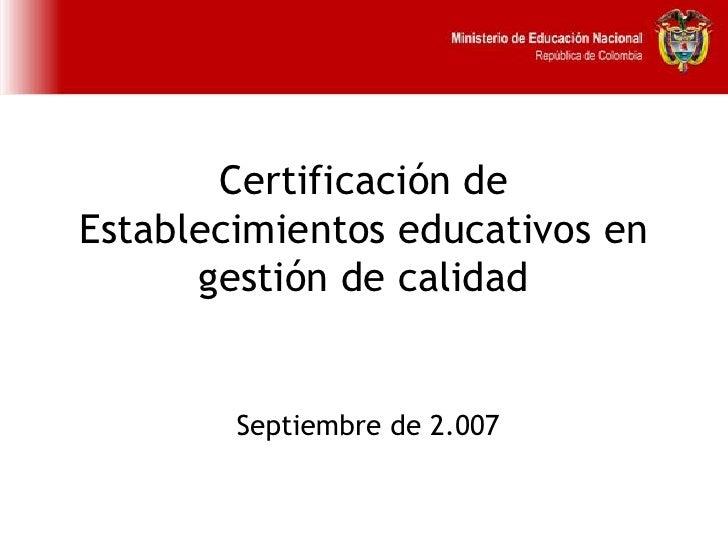 Certificación de Establecimientos educativos en gestión de calidad   Septiembre de 2.007