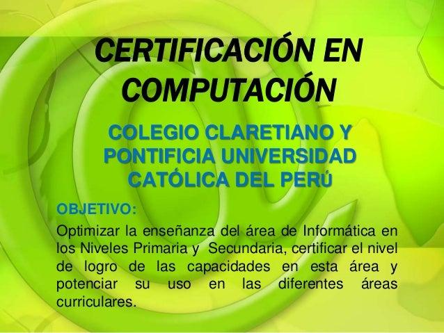 CERTIFICACIÓN EN COMPUTACIÓN COLEGIO CLARETIANO Y PONTIFICIA UNIVERSIDAD CATÓLICA DEL PERÚ OBJETIVO: Optimizar la enseñanz...