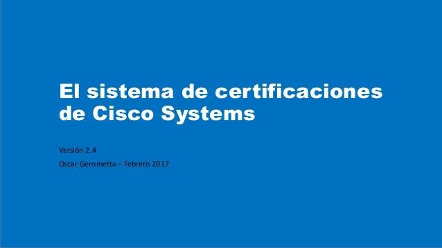El sistema de certificaciones de Cisco Systems Versión 2.4 Oscar Gerometta – Febrero 2017
