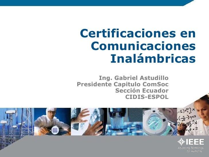Certificaciones en Comunicaciones Inalámbricas<br />Ing. Gabriel Astudillo<br />Presidente Capitulo ComSoc <br />Sección E...