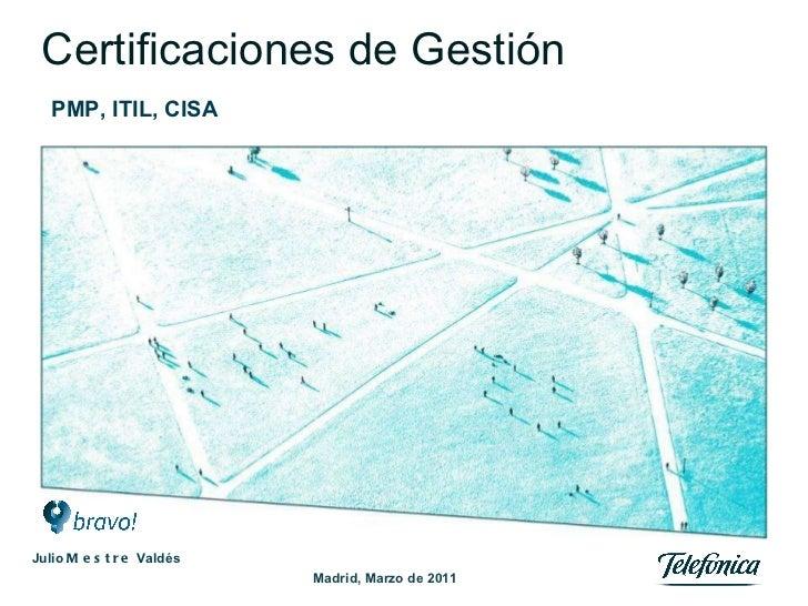 Certificaciones de Gestión PMP, ITIL, CISA Madrid, Marzo de 2011 Julio  Mestre  Valdés