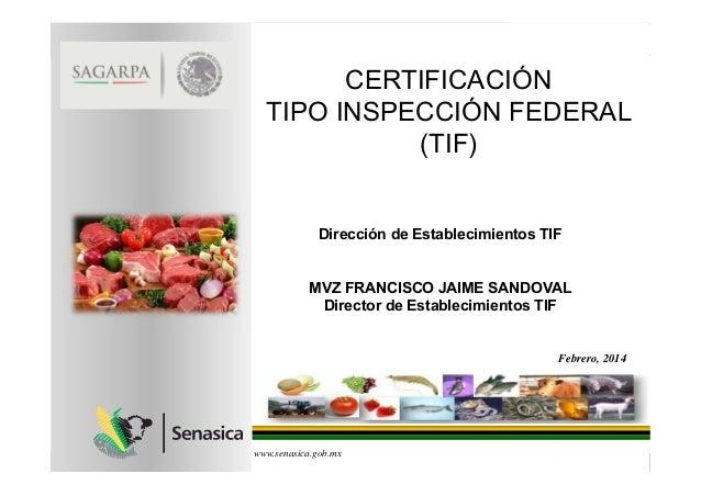 CERTIFICACIÓN TIPO INSPECCIÓN FEDERAL (TIF) www.senasica.gob.mx Febrero, 2014 Dirección de Establecimientos TIF MVZ FRANCI...