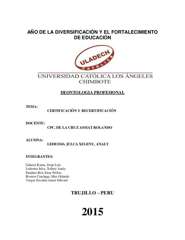 AÑO DE LA DIVERSIFICACIÓN Y EL FORTALECIMIENTO DE EDUCACIÓN DEONTOLOGIA PROFESIONAL TEMA: CERTIFICACIÓN Y RECERTIFICACIÓN ...