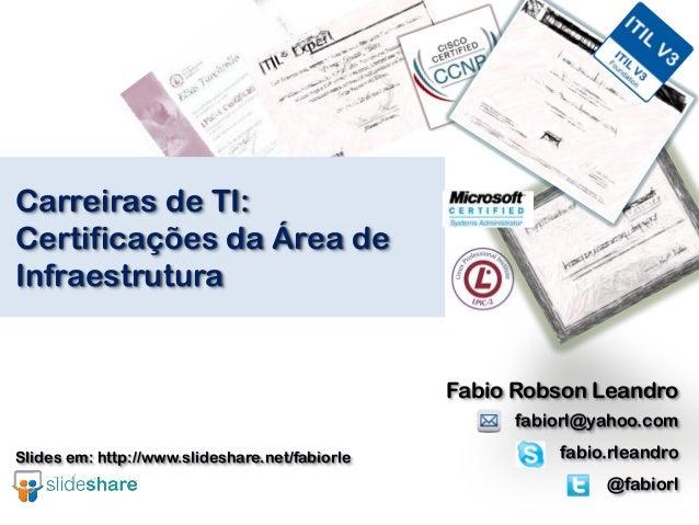 Carreiras de TI: Certificações da Área de Infraestrutura Fabio Robson Leandro fabiorl@yahoo.com fabio.rleandro @fabiorl Sl...