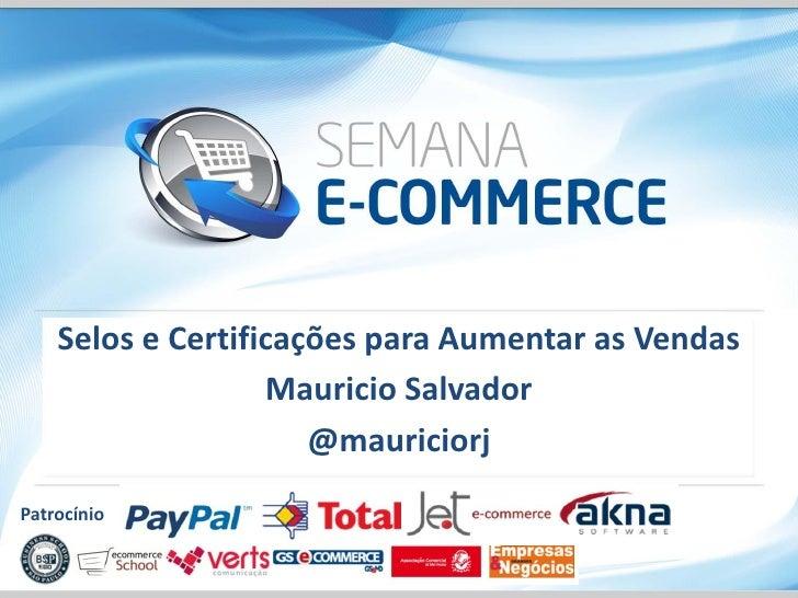 Selos e Certificações para Aumentar as Vendas                   Mauricio Salvador                      @mauriciorjPatrocínio