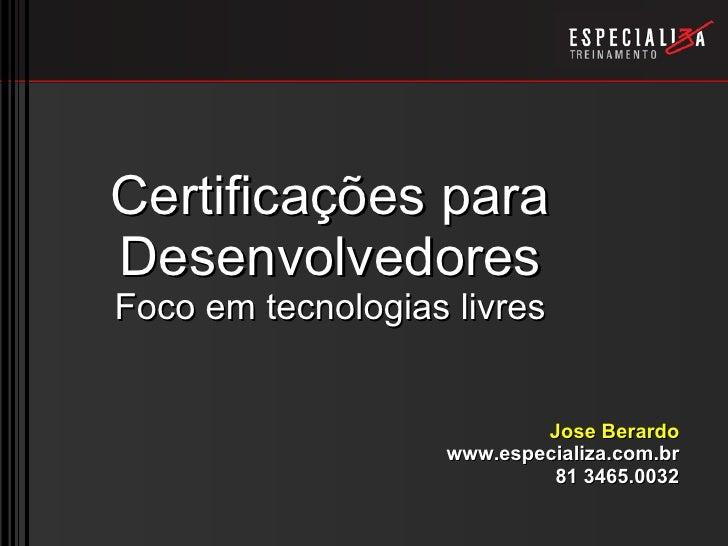 Certificações para Desenvolvedores Foco em tecnologias livres Jose Berardo www.especializa.com.br 81 3465.0032