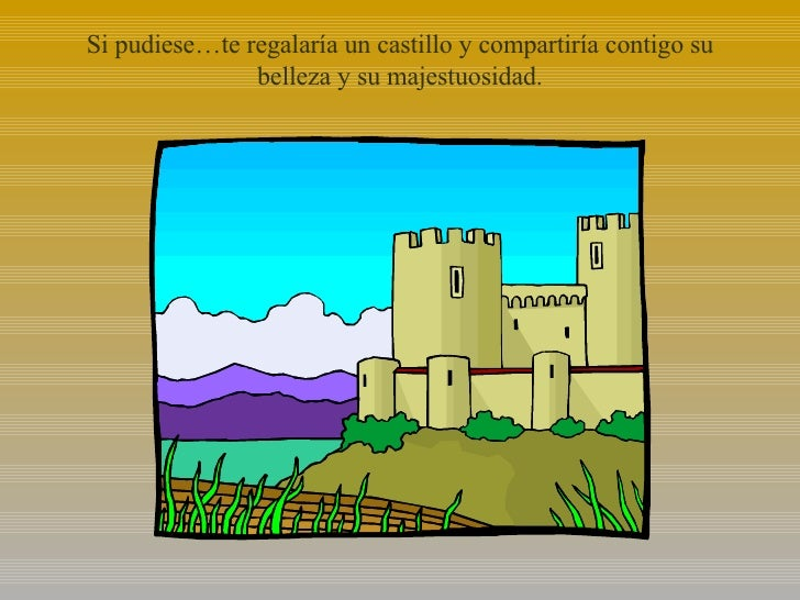 Si pudiese…te regalaría un castillo y compartiría contigo su belleza y su majestuosidad.