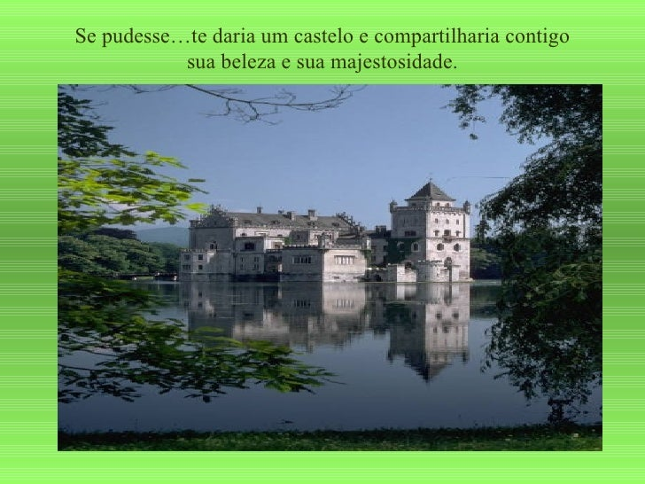 Se pudesse…te daria um castelo e compartilharia contigo sua beleza e sua majestosidade.