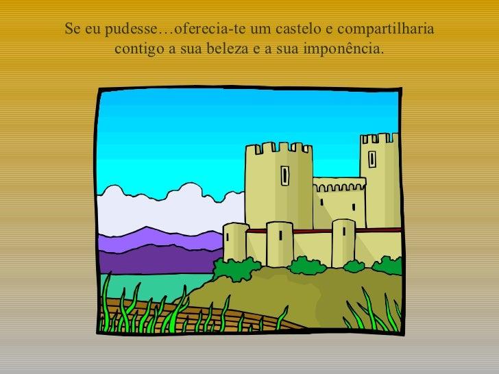 Se eu pudesse…oferecia-te um castelo e compartilharia contigo a sua beleza e a sua imponência.