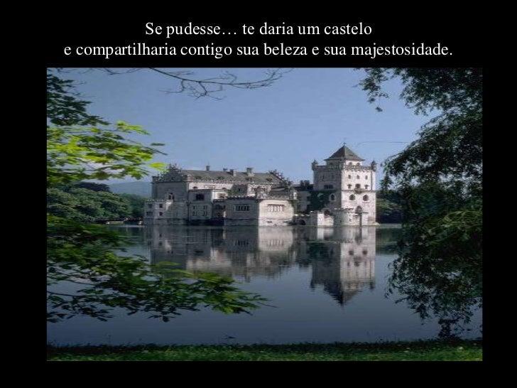 Se pudesse… te daria um casteloe compartilharia contigo sua beleza e sua majestosidade.
