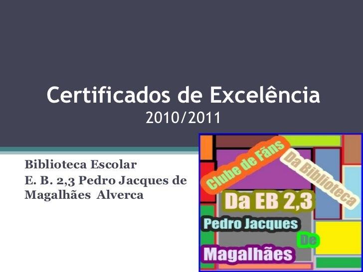 Certificados de Excelência2010/2011<br />Biblioteca Escolar <br />E. B. 2,3 Pedro Jacques de Magalhães  Alverca<br />