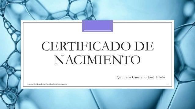 CERTIFICADO DE NACIMIENTO Quintero Camacho José Efrén Manual de Llenado del Certificado de Nacimiento 1