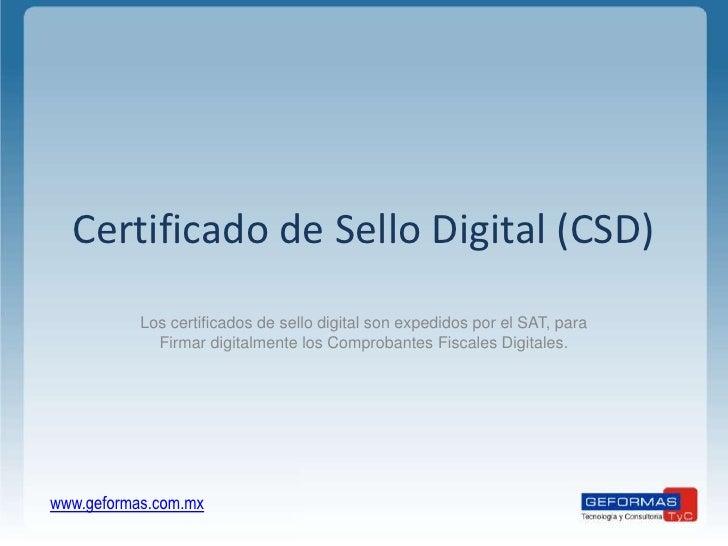 Certificado de Sello Digital (CSD)<br />Los certificados de sello digital son expedidos por el SAT, para Firmar digitalmen...