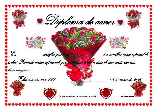 Diploma de amor Eu________certifico que você__________ é a mulher mais especial de todas! Ficando assim afirmado por mim q...