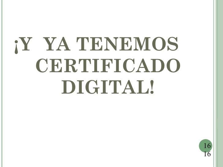 ¡Y YA TENEMOS  CERTIFICADO    DIGITAL!                16                16