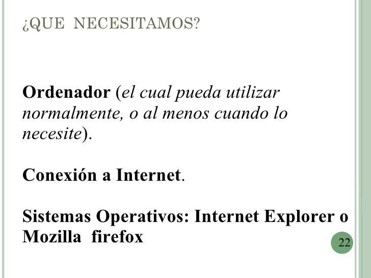 ¿QUE NECESITAMOS?Ordenador (el cual pueda utilizarnormalmente, o al menos cuando lonecesite).Conexión a Internet.Sistemas ...