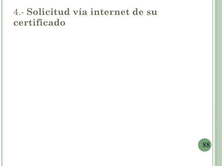 4.- Solicitud vía internet de sucertificado                                   88