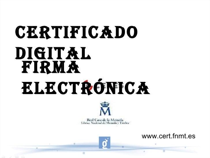 CERTIFICADO DIGITAL FIRMA ELECTRÓNICA www.cert.fnmt.es