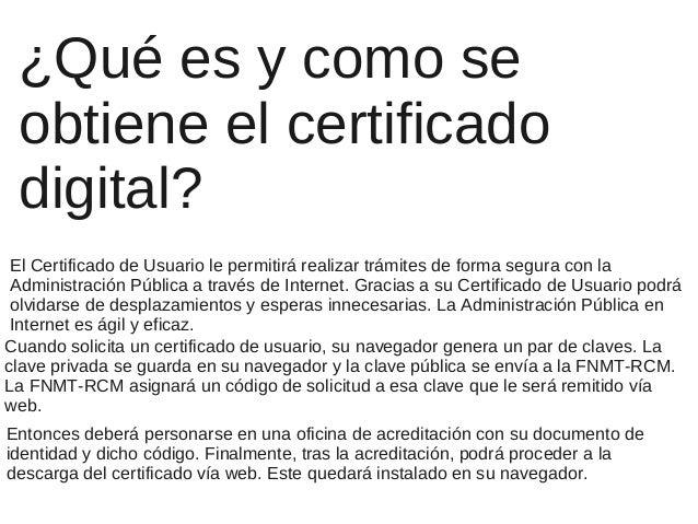 ¿Qué es y como se obtiene el certificado digital? El Certificado de Usuario le permitirá realizar trámites de forma segura...