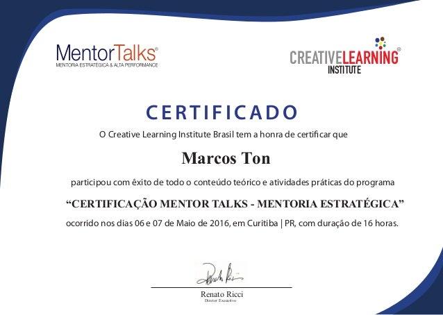 """Marcos Ton O Creative Learning Institute Brasil tem a honra de certificar que """"CERTIFICAÇÃO MENTOR TALKS - MENTORIA ESTRAT..."""