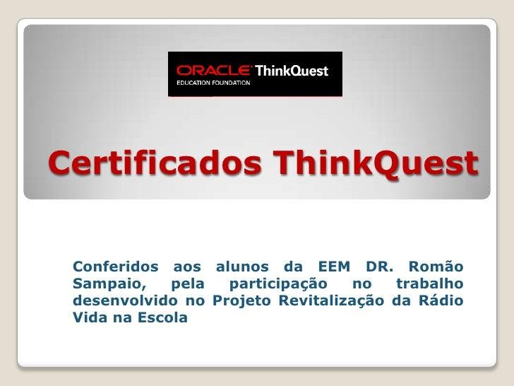 Certificados ThinkQuest<br />Conferidos aos alunos da EEM DR. Romão Sampaio, pela participação no trabalho desenvolvido no...