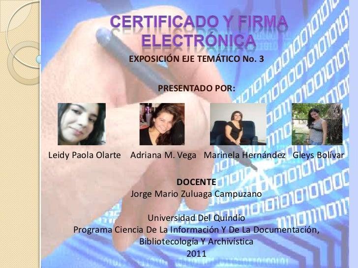 Certificado y firma electrónica<br />EXPOSICIÓN EJE TEMÁTICO No. 3<br />PRESENTADO POR:<br />Leidy Paola Olarte    Adriana...