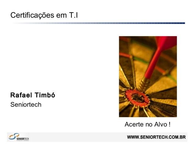 Certificações em T.IRafael TimbóSeniortechAcerte no Alvo !