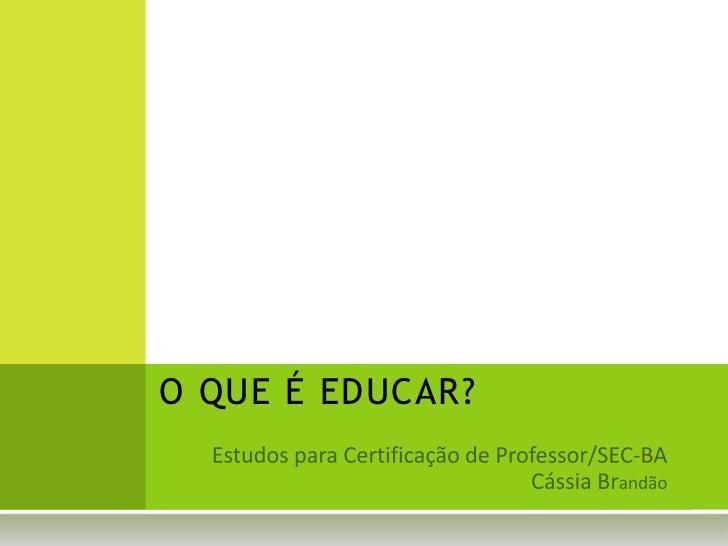 O QUE É EDUCAR?<br />Estudos para Certificação de Professor/SEC-BA<br />Cássia Brandão<br />