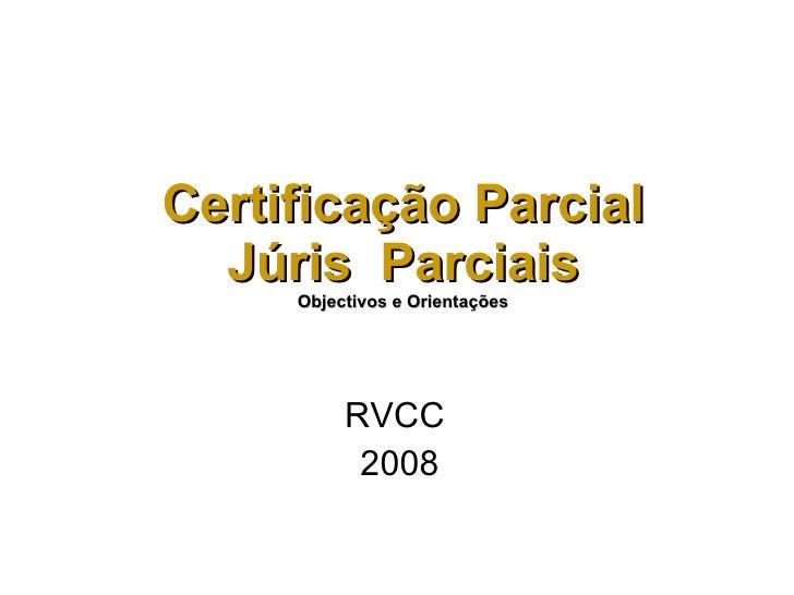 Certificação Parcial Júris  Parciais Objectivos e Orientações RVCC  2008