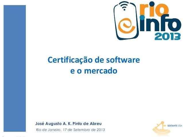 1 Certificação de software e o mercado Rio de Janeiro, 17 de Setembro de 2013 José Augusto A. K. Pinto de Abreu