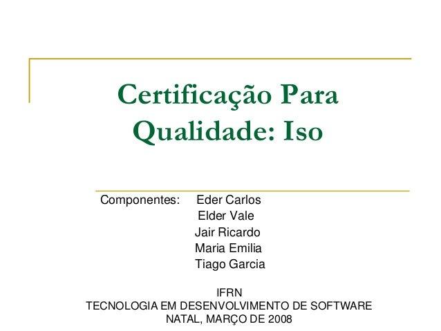 Componentes: Eder Carlos Elder Vale Jair Ricardo Maria Emilia Tiago Garcia Certificação Para Qualidade: Iso IFRN TECNOLOGI...